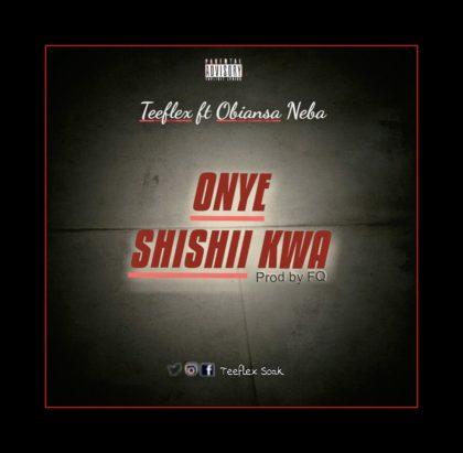 Teeflex - Onye Shishii Kwa Ft. Obiansa Neba (Prod. By FQ)