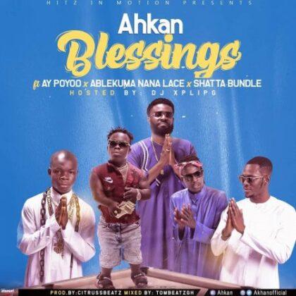Ahkan – Blessing ft AY Poyoo x Ablekuma Nana Lace x Shatta Bundle (Hosted By Dj Xpliph)