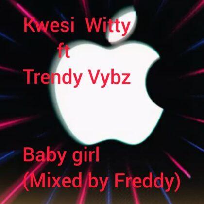 Kwesi Witty - Baby Girl ft Trendy Vybz (Mixed by Freddy)