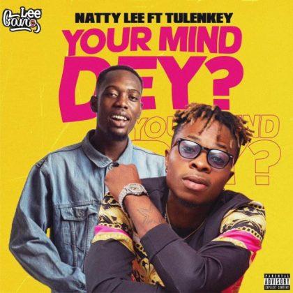 Natty Lee – Your Mind Dey ? Ft. Tulenkey