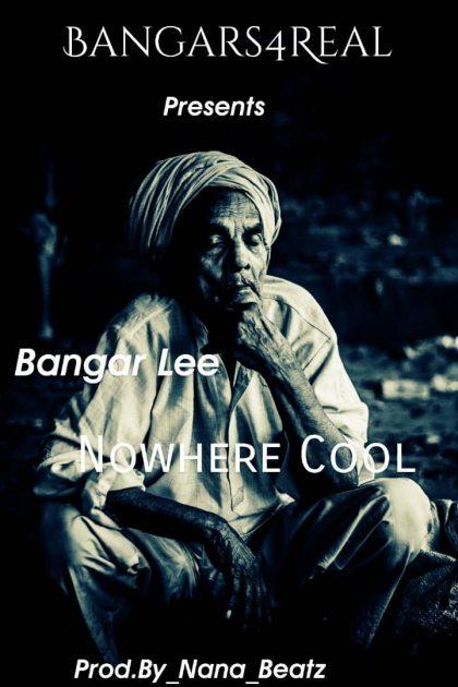 Bangar Lee – Nowhere Cool (Prod. By Nana Beatz)