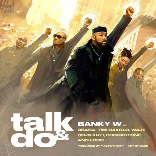 Banky W – Talk and Do Ft. 2Baba x Timi Dakolo x Waje x Seun Kuti x Brookstone x LCGC