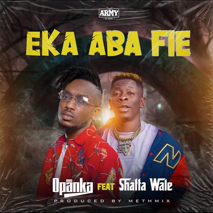 Opanka – Eka Aba Fie Feat. Shatta Wale (Prod. by Methmix)