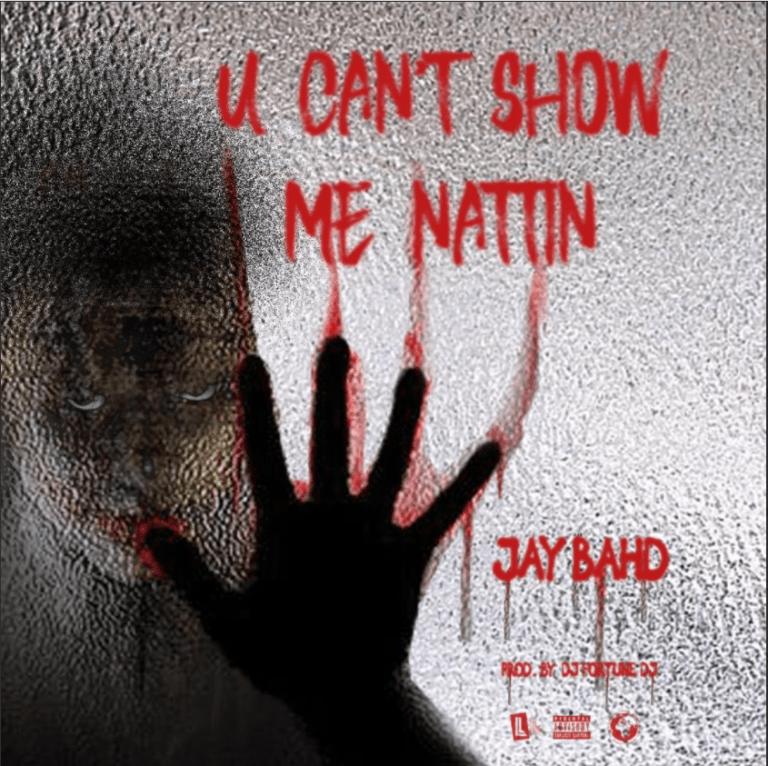 Jay Bahd – U Can't Show Me Nattin (Prod. by Dj FortuneDJ)