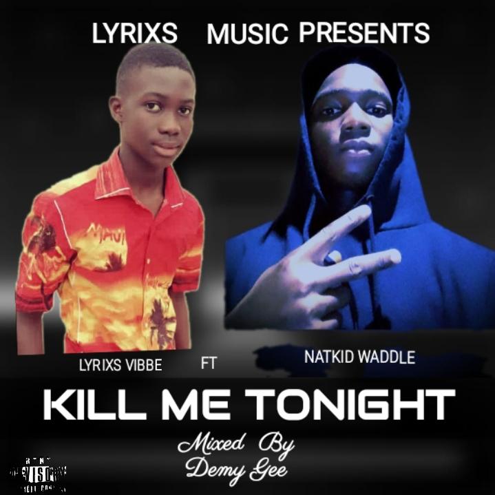 Lyrixs Vibbe - Kill Me Tonight Ft Natkid Waddle (Mixed by Demy Gee)