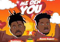 Kashbwoy – Me Den You Ft Kuami Eugene
